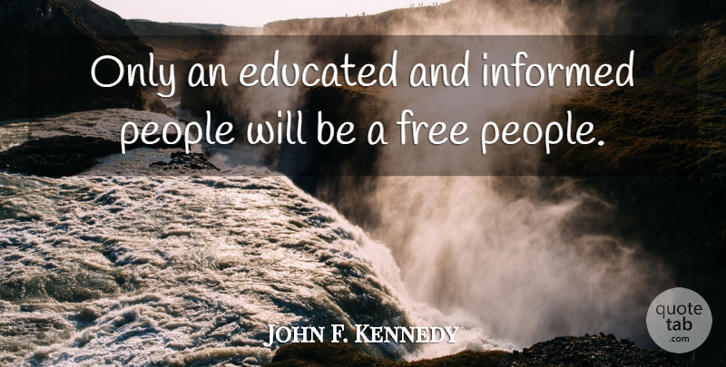 John F Kennedy Only An Educated And Informed People Will Be A Free