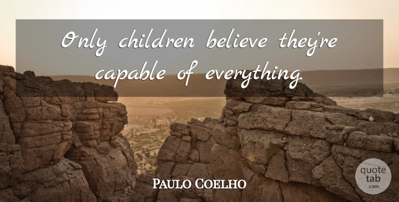 Paulo Coelho Quote About Children, Believe, Only Child: Only Children Believe Theyre Capable...