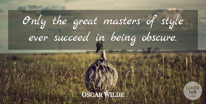 Oscar Wilde Quote About Style, Succeed, Obscure: Only The Great Masters Of...