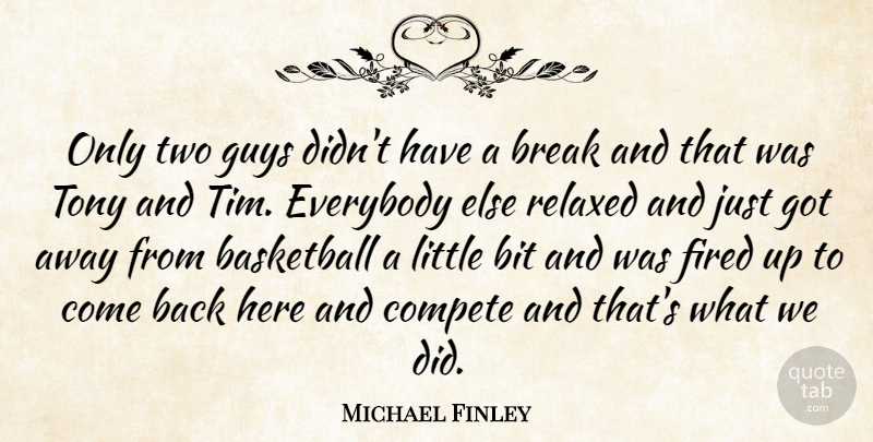Michael Finley Quote About Basketball, Bit, Break, Compete, Everybody: Only Two Guys Didnt Have...
