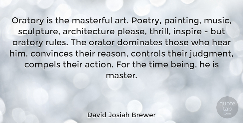 David Josiah Brewer Quote About Architecture, Art, Compels, Controls, Convinces: Oratory Is The Masterful Art...