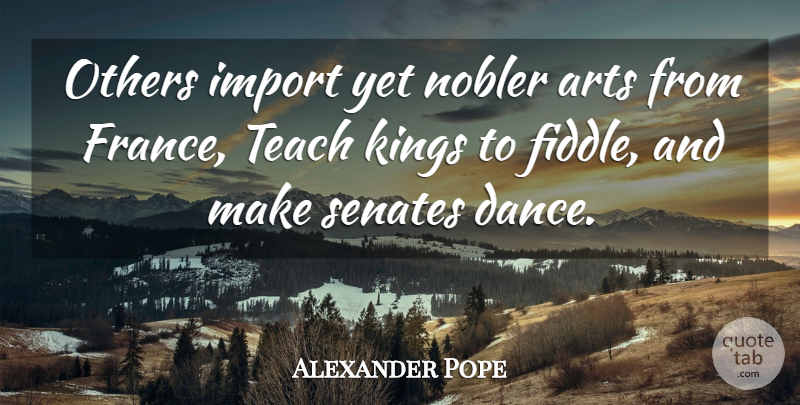 Alexander Pope Quote About Art, Kings, Dancing: Others Import Yet Nobler Arts...