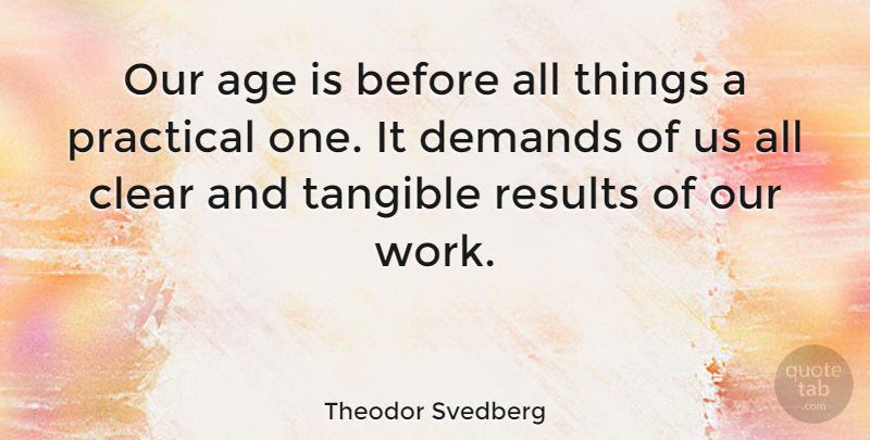 Theodor Svedberg Quote About Age, Clear, Demands, Practical, Tangible: Our Age Is Before All...