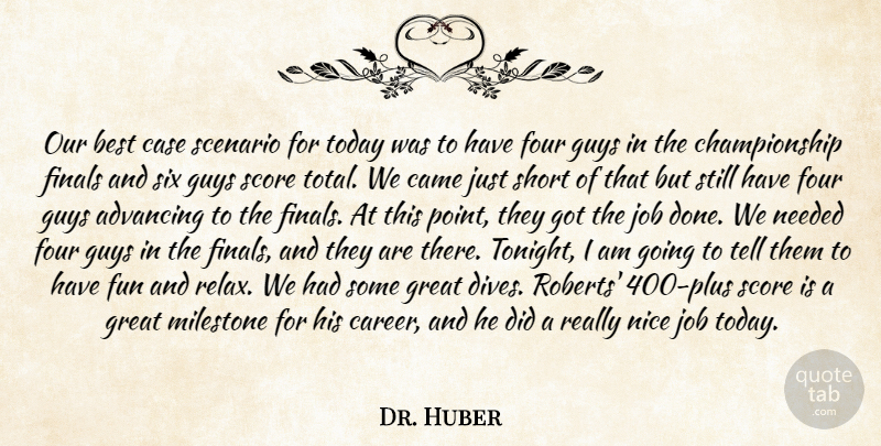 Dr. Huber Quote About Advancing, Best, Came, Case, Finals: Our Best Case Scenario For...
