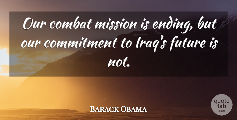 Barack Obama Quote About Combat, Future: Our Combat Mission Is Ending...