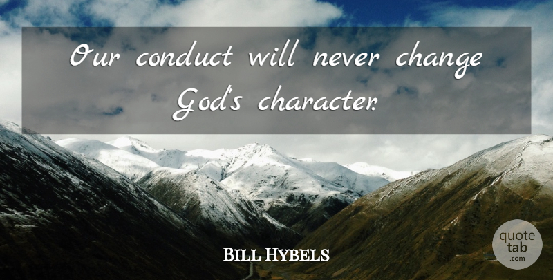 Bill Hybels Quote About Character, Never Change, Change God: Our Conduct Will Never Change...