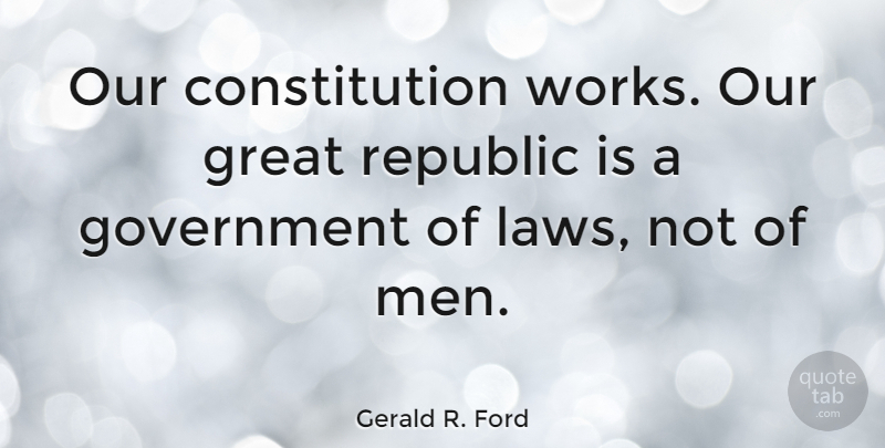 Gerald R. Ford Quote About Constitution, Government, Great, Republic: Our Constitution Works Our Great...