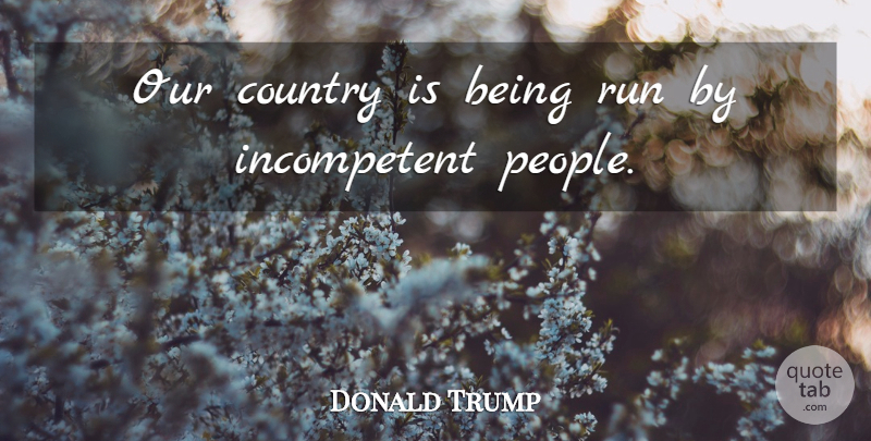 Donald Trump Quote About Running, Country, People: Our Country Is Being Run...