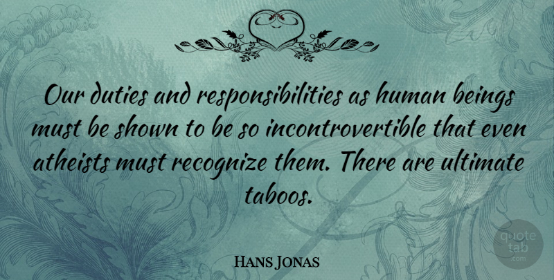 Hans Jonas Quote About Atheists, Duties, Human, Shown: Our Duties And Responsibilities As...
