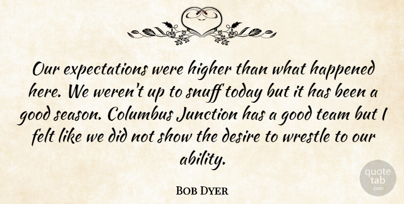 Bob Dyer Quote About Columbus, Desire, Felt, Good, Happened: Our Expectations Were Higher Than...