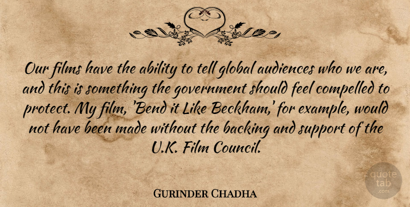 Gurinder Chadha Quote About Audiences, Backing, Compelled, Films, Global: Our Films Have The Ability...
