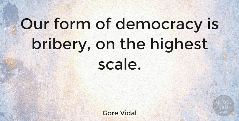 Gore Vidal Quote About Democracy, Politics, Scales: Our Form Of Democracy Is...