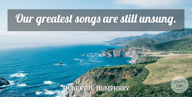 Hubert H. Humphrey Quote About Song, Greatest Song, Stills: Our Greatest Songs Are Still...