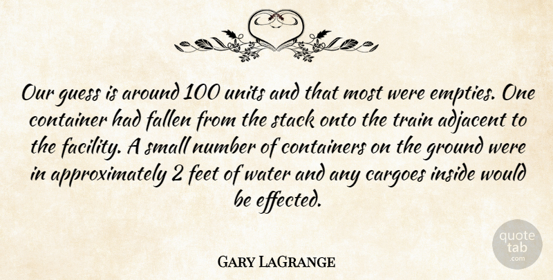 Gary LaGrange Quote About Container, Fallen, Feet, Ground, Guess: Our Guess Is Around 100...