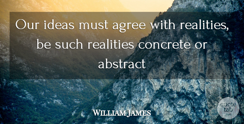 William James Quote About Truth, Reality, Ideas: Our Ideas Must Agree With...