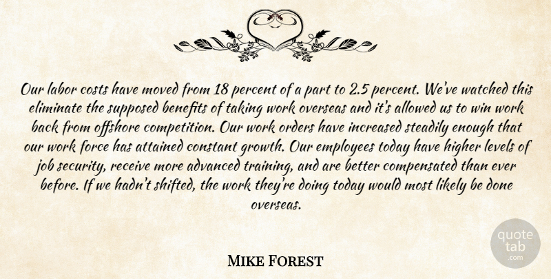 Mike Forest Quote About Advanced, Allowed, Attained, Benefits, Constant: Our Labor Costs Have Moved...