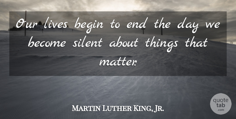 Martin Luther King, Jr. Quote About Inspirational, Motivational, Inspiring: Our Lives Begin To End...