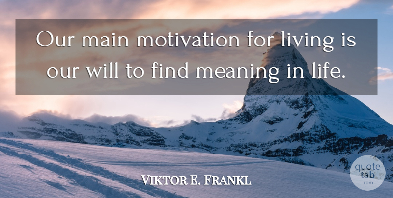 Viktor E. Frankl Quote About Motivation, Find Me, Meaning Life: Our Main Motivation For Living...