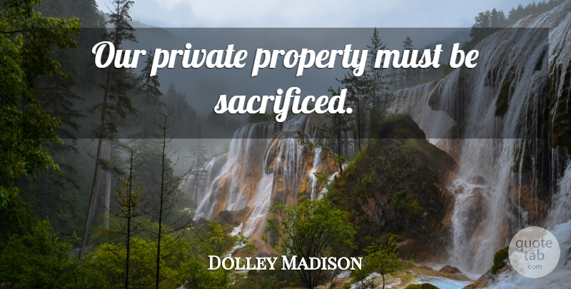 Dolley Madison Quote About Wagons, Property, Private Property: Our Private Property Must Be...