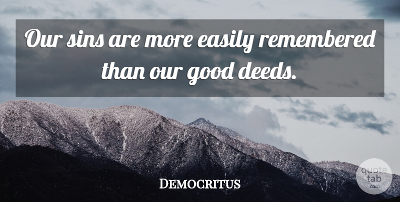 Democritus Our Sins Are More Easily Remembered Than Our Good Deeds