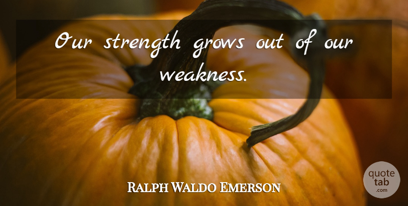 Ralph Waldo Emerson Quote About Positive, Strength, Weakness: Our Strength Grows Out Of...