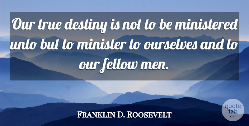 Franklin D. Roosevelt Quote About Destiny, Men, Fellow Man: Our True Destiny Is Not...