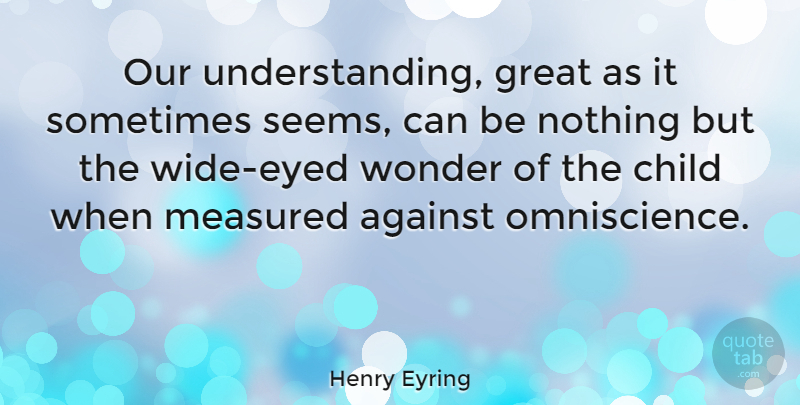 Henry Eyring Quote About Great, Measured, Wonder: Our Understanding Great As It...