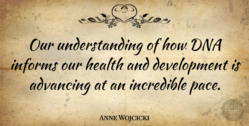 Anne Wojcicki Quote About Health, Incredible, Informs, Understanding: Our Understanding Of How Dna...
