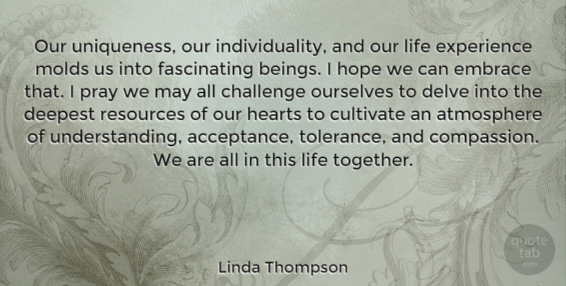 Linda Thompson Quote About Atmosphere, Challenge, Cultivate, Deepest, Embrace: Our Uniqueness Our Individuality And...