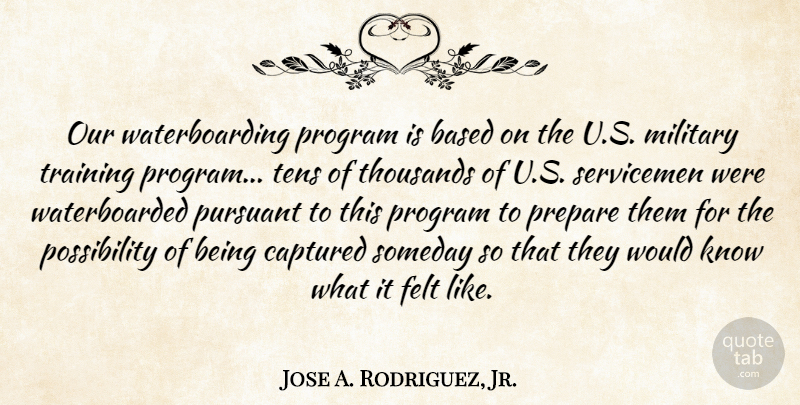Jose A. Rodriguez, Jr. Quote About Based, Captured, Felt, Program, Someday: Our Waterboarding Program Is Based...
