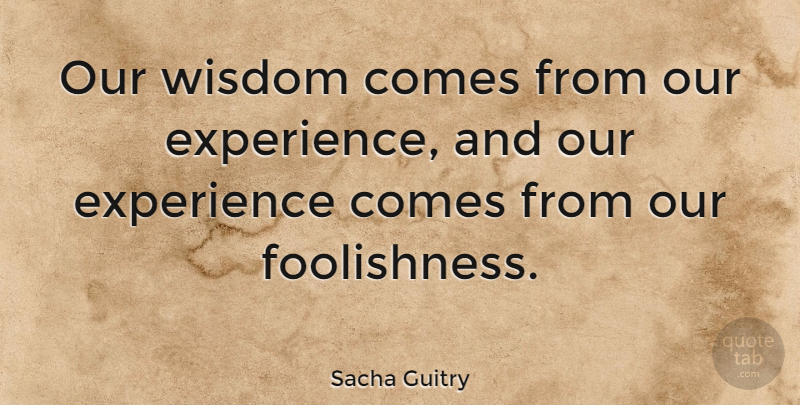 Sacha Guitry Quote About April, Foolish, April Fools: Our Wisdom Comes From Our...