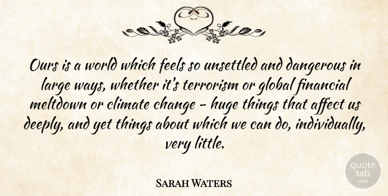 Sarah Waters Quote About Affect, Change, Climate, Dangerous, Feels: Ours Is A World Which...