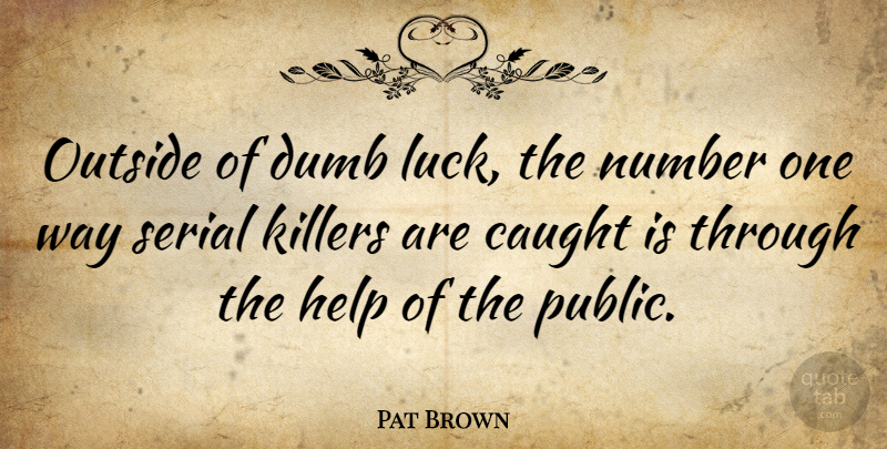 Pat Brown Quote About American Entertainer, Caught, Number, Outside, Serial: Outside Of Dumb Luck The...