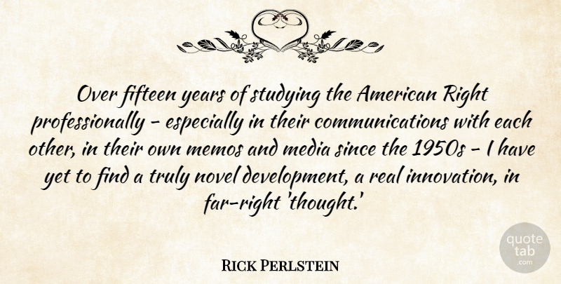 Rick Perlstein Quote About Fifteen, Media, Novel, Since, Studying: Over Fifteen Years Of Studying...