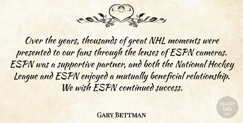 Gary Bettman Quote About Beneficial, Both, Continued, Enjoyed, Espn: Over The Years Thousands Of...