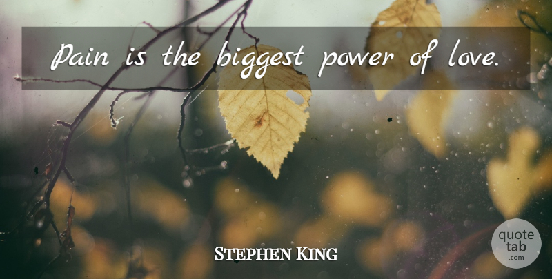 Stephen King Quote About Pain, Power Of Love: Pain Is The Biggest Power...