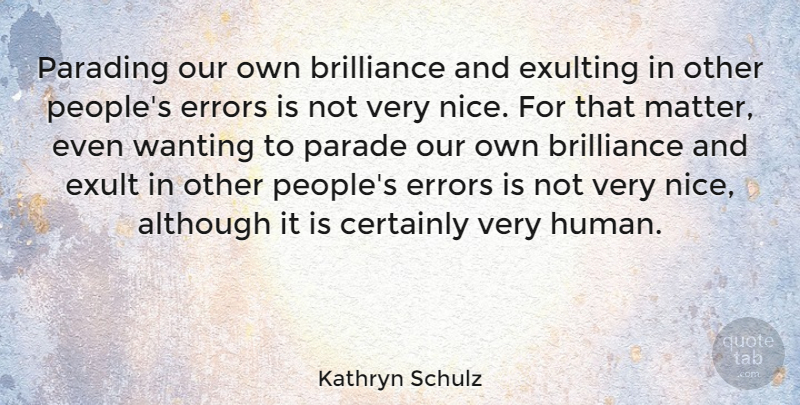Kathryn Schulz Quote About Nice, Errors, People: Parading Our Own Brilliance And...