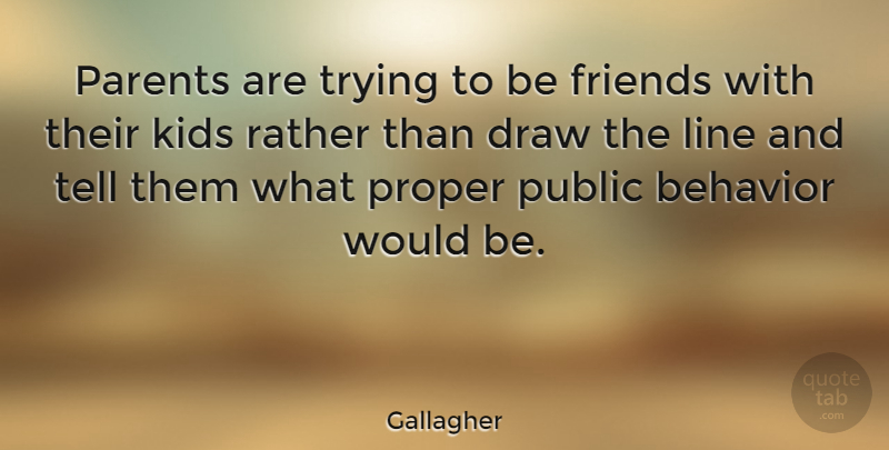 Gallagher Quote About Draw, Kids, Proper, Public, Rather: Parents Are Trying To Be...