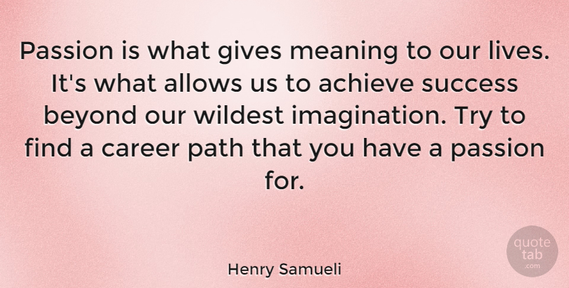 Henry Samueli Quote About Achieve, Beyond, Career, Gives, Meaning: Passion Is What Gives Meaning...