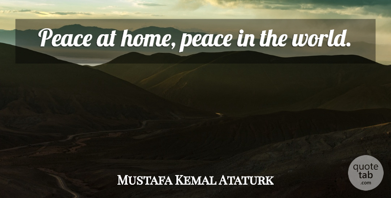 Mustafa Kemal Ataturk Quote About Peace, Home, World: Peace At Home Peace In...