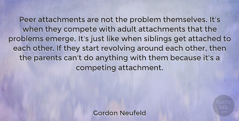Gordon Neufeld Quote About Adult, Attached, Compete, Competing, Peer: Peer Attachments Are Not The...