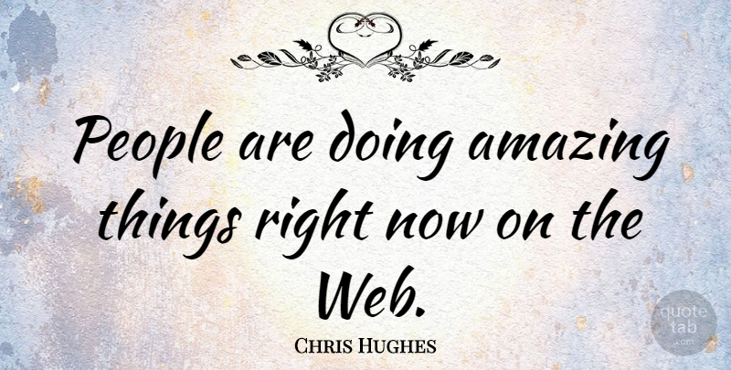 Chris Hughes Quote About People, Amazing Things, Right Now: People Are Doing Amazing Things...