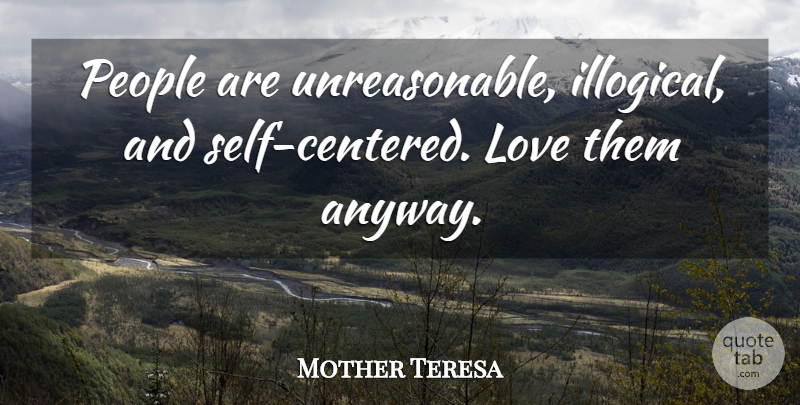 Mother Teresa People Are Unreasonable Illogical And Selfcentered New Love Quotes Love Anyway
