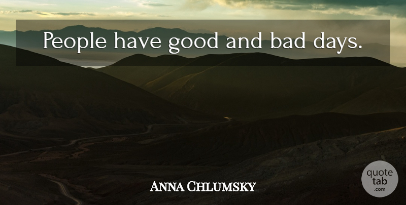 Anna Chlumsky Quote About Bad Day, People, Good And Bad: People Have Good And Bad...