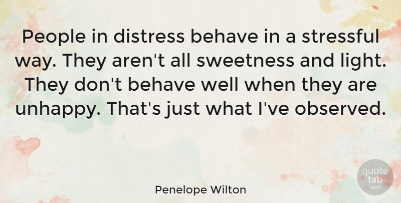 Penelope Wilton Quote About Light, People, Unhappy: People In Distress Behave In...