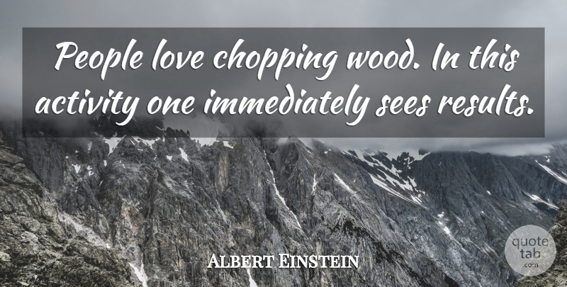 Albert Einstein Quote About Love, Inspirational, Work: People Love Chopping Wood In...