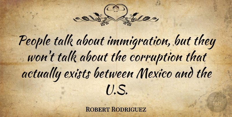 Robert Rodriguez Quote About People, Mexico, Immigration: People Talk About Immigration But...