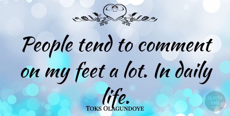 Toks Olagundoye Quote About Feet, People, Daily Life: People Tend To Comment On...