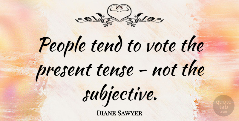 Diane Sawyer Quote About People, Literature, Subjectivity: People Tend To Vote The...