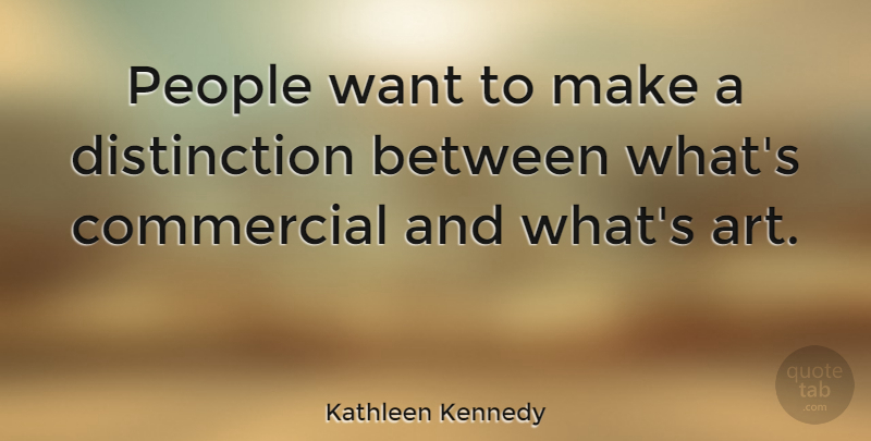 Kathleen Kennedy Quote About Art, People: People Want To Make A...
